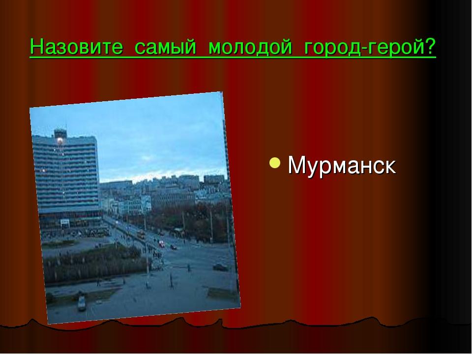 Назовите самый молодой город-герой? Мурманск