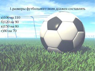 1.размеры футбольного поля должен составлять а)100 на 110 б)120 на 90 в)150 н