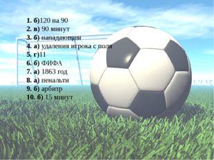 1. б)120 на 90 2. в) 90 минут 3. б) нападающим 4. а) удаления игрока с поля