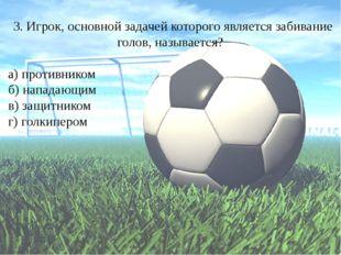 3. Игрок, основной задачей которого является забивание голов, называется? а)