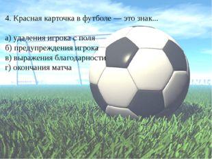 4. Красная карточка в футболе — это знак... а) удаления игрока с поля б) пред