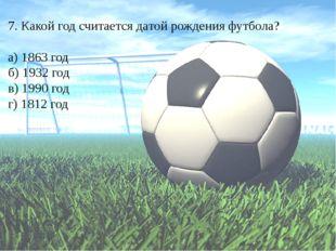 7. Какой год считается датой рождения футбола? а) 1863 год б) 1932 год в) 199