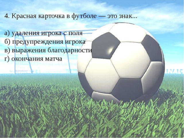 4. Красная карточка в футболе — это знак... а) удаления игрока с поля б) пред...