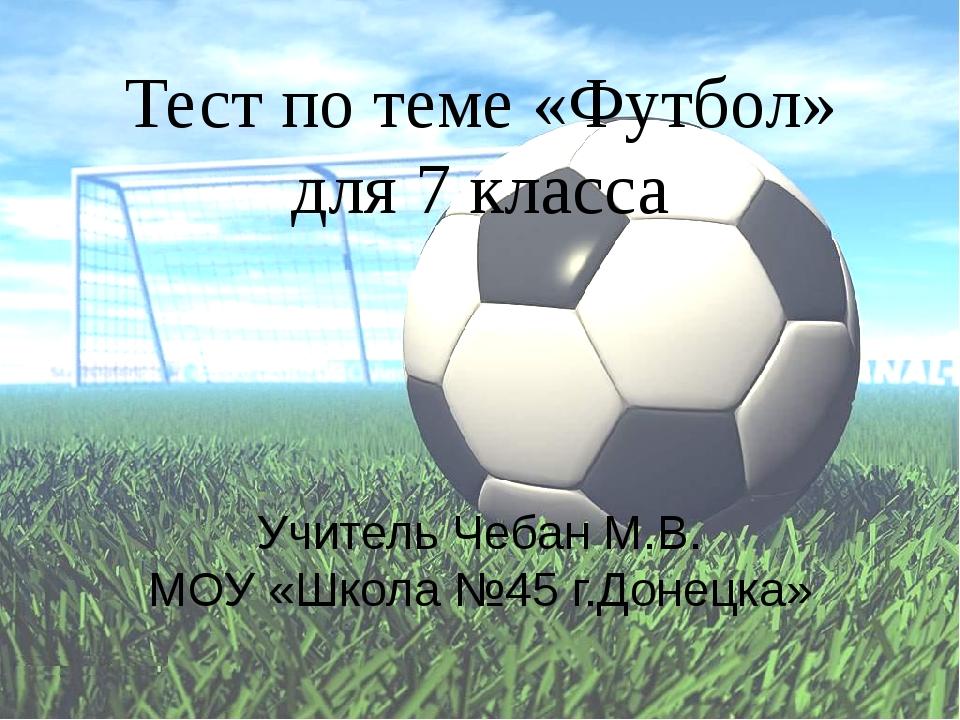 Тест по теме «Футбол» для 7 класса Учитель Чебан М.В. МОУ «Школа №45 г.Донецка»