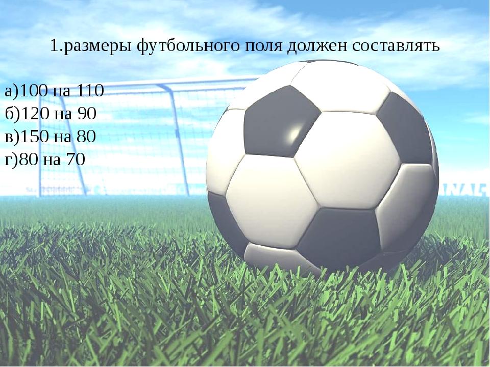 1.размеры футбольного поля должен составлять а)100 на 110 б)120 на 90 в)150 н...