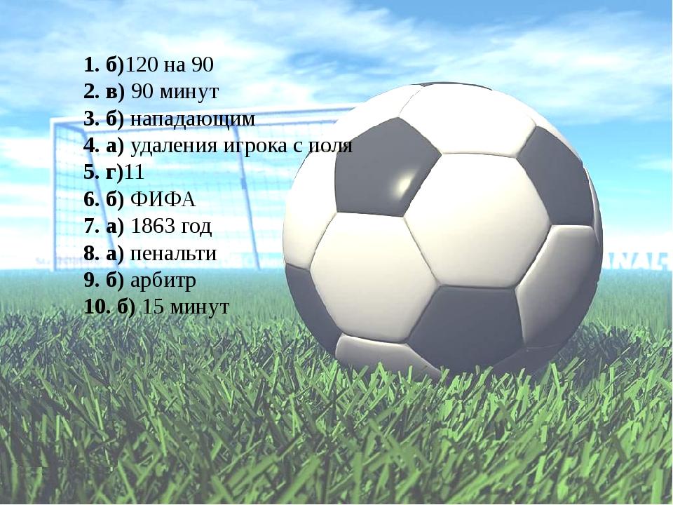 1. б)120 на 90 2. в) 90 минут 3. б) нападающим 4. а) удаления игрока с поля...