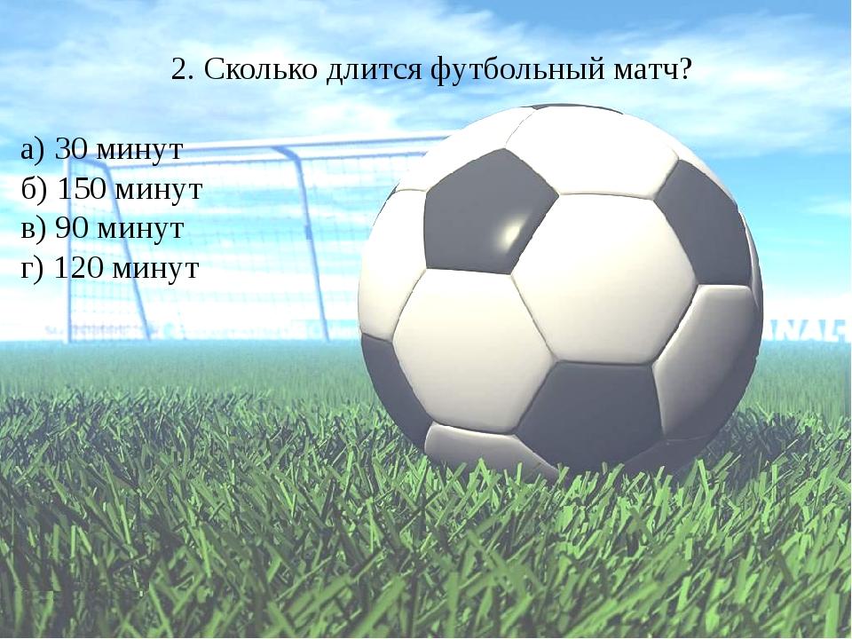 2. Сколько длится футбольный матч? а) 30 минут б) 150 минут в) 90 минут г) 12...