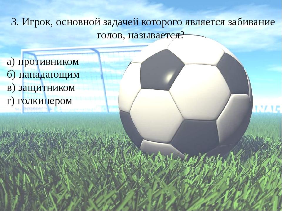 3. Игрок, основной задачей которого является забивание голов, называется? а)...