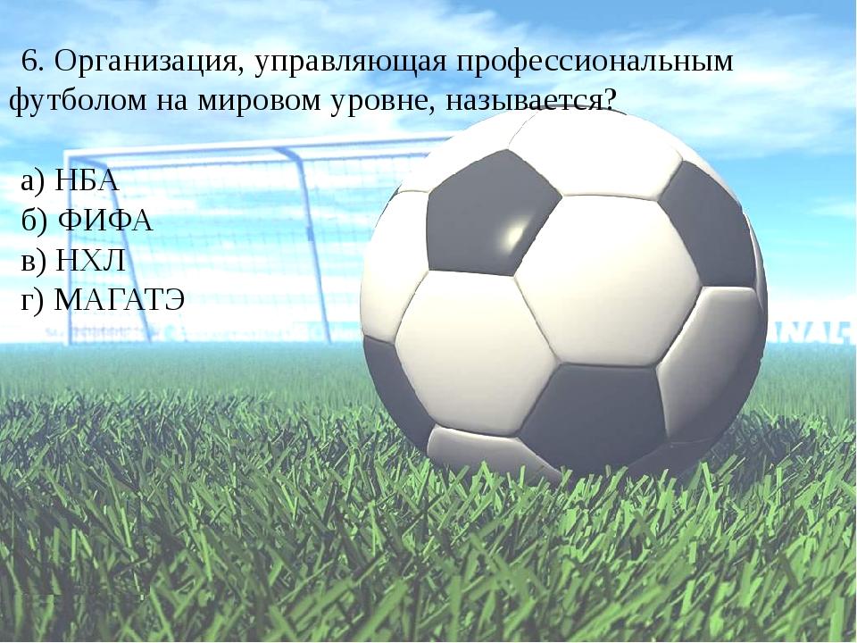 6. Организация, управляющая профессиональным футболом на мировом уровне, назы...