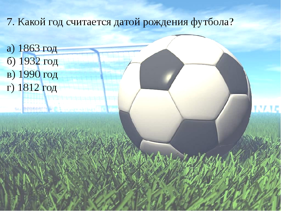 7. Какой год считается датой рождения футбола? а) 1863 год б) 1932 год в) 199...