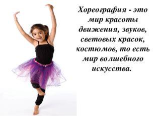 Хореография - это мир красоты движения, звуков, световых красок, костюмов, то