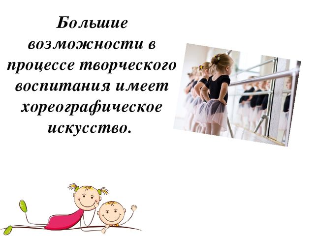 Большие возможности в процессе творческого воспитания имеет хореографическое...