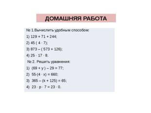 ДОМАШНЯЯ РАБОТА № 1.Вычислить удобным способом: 1) 129 + 71 + 244; 2) 45 ( 4