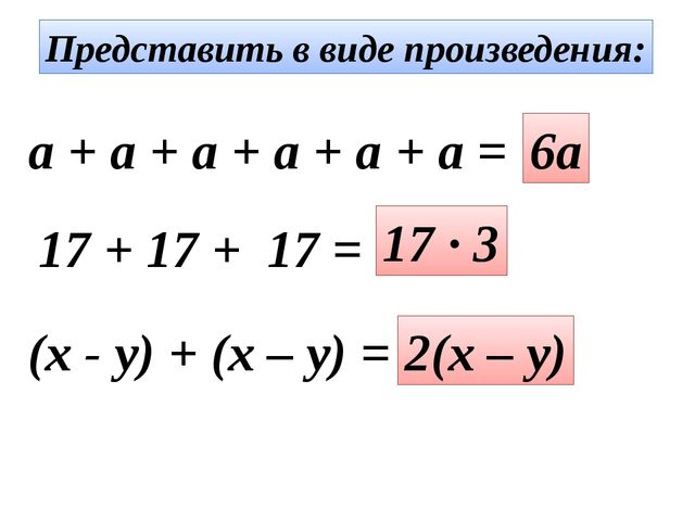 Представить в виде произведения: a + a + a + a + a + a = 6a 17 + 17 + 17 = 17...