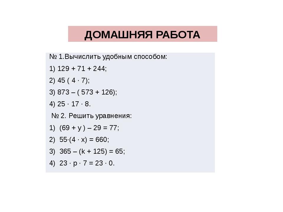 ДОМАШНЯЯ РАБОТА № 1.Вычислить удобным способом: 1) 129 + 71 + 244; 2) 45 ( 4...