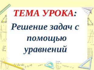 ТЕМА УРОКА: Решение задач с помощью уравнений