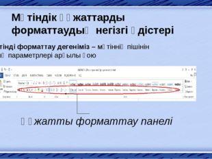 Мәтіндік құжаттарды форматтаудың негізгі әдістері Мәтінді форматтау дегенімі