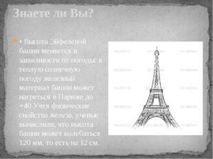Знаете ли Вы? • Высота Эйфелевой башни меняется в зависимости от погоды: в те