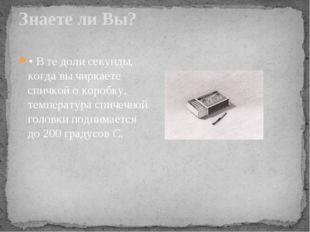 Знаете ли Вы? • В те доли секунды, когда вы чиркаете спичкой о коробку, темпе