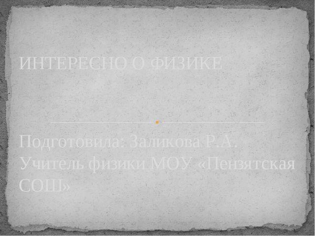 Подготовила: Заликова Р.А. Учитель физики МОУ «Пензятская СОШ» ИНТЕРЕСНО О ФИ...