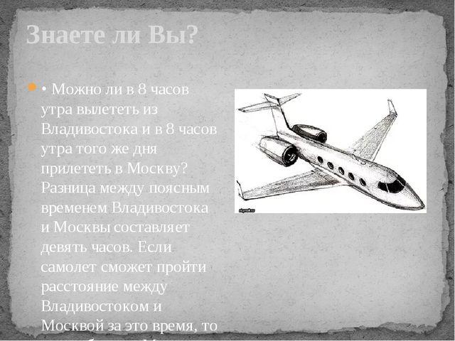 Знаете ли Вы? • Можно ли в 8 часов утра вылететь из Владивостока и в 8 часов...