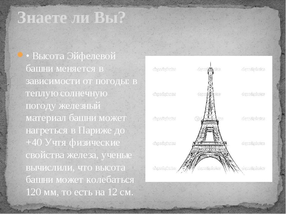 Знаете ли Вы? • Высота Эйфелевой башни меняется в зависимости от погоды: в те...