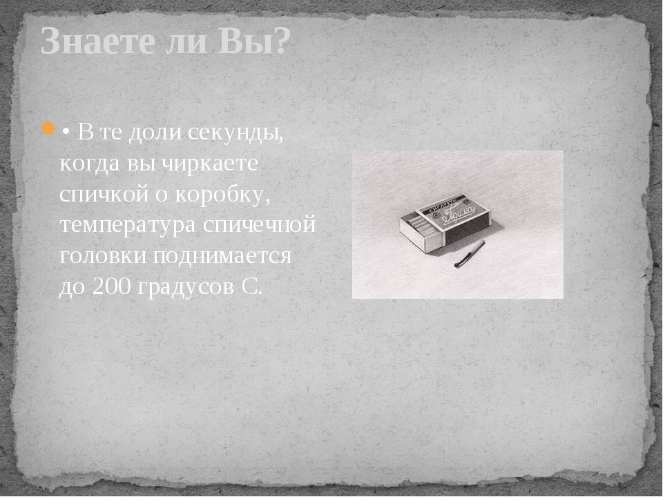 Знаете ли Вы? • В те доли секунды, когда вы чиркаете спичкой о коробку, темпе...