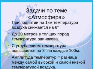 Задачи по теме «Атмосфера» При поднятии на 1км температура воздуха снижается