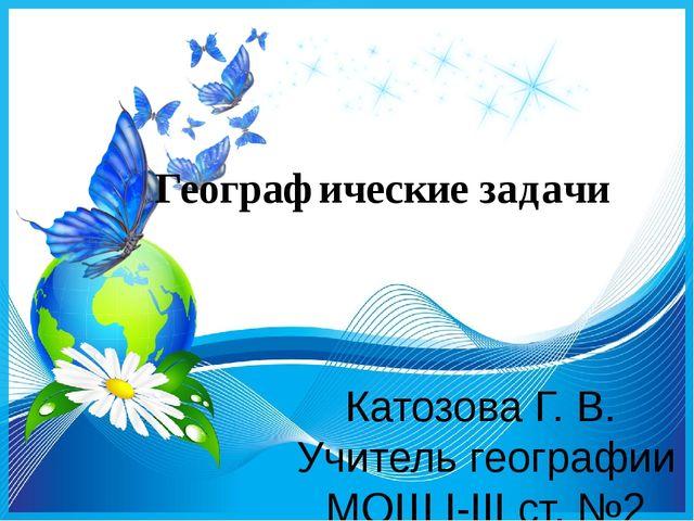 Географические задачи Катозова Г. В. Учитель географии МОШ I-III ст. №2
