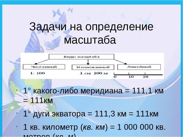 Задачи на определение масштаба 1° какого-либо меридиана = 111,1 км = 111км 1°...