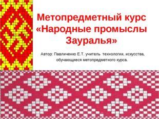 Метопредметный курс «Народные промыслы Зауралья» Автор: Павличенко Е.Т. учите