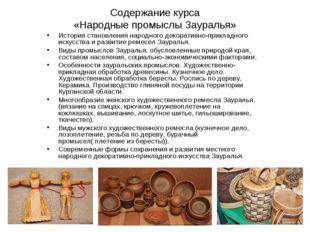 Содержание курса «Народные промыслы Зауралья» История становления народного д