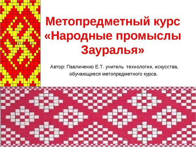 Метопредметный курс «Народные промыслы Зауралья» Автор: Павличенко Е.Т. учите...