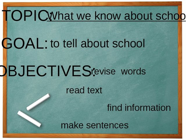 TOPIC: What we know about school GOAL: to tell about school OBJECTIVES: revis...