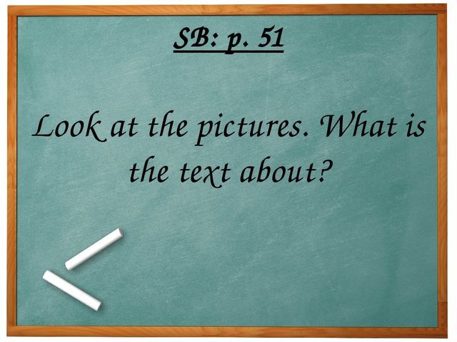SB: p. 51 Look at the pictures. What is the text about?