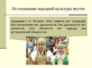Исследование народной культуры якутов Академик Г.Н. Волков: «Без памяти нет т