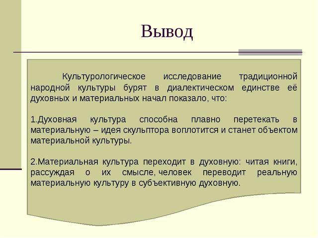 Вывод   Культурологическое исследование традиционной народной культуры бур...