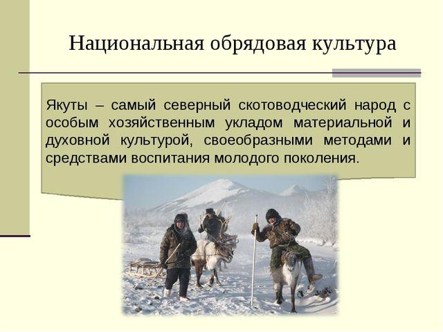 Национальная обрядовая культура Якуты – самый северный скотоводческий народ с...