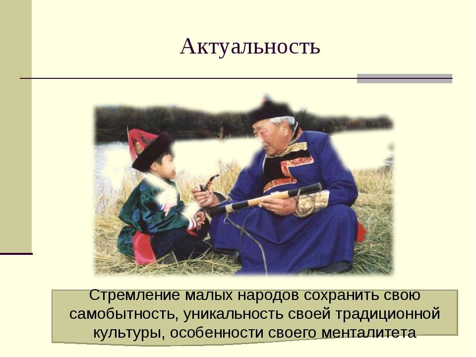 Актуальность Стремление малых народов сохранить свою самобытность, уникальнос...