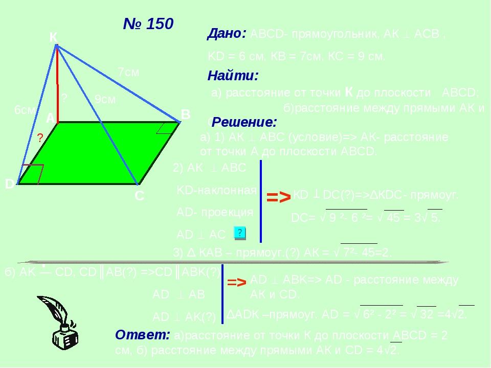 № 150 А К D С B Дано: ABCD- прямоугольник, АК  АСВ , KD = 6 см, КВ = 7см, КС...