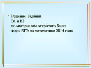 Решение заданий В1 и В2 по материалам открытого банка задач ЕГЭ по математике