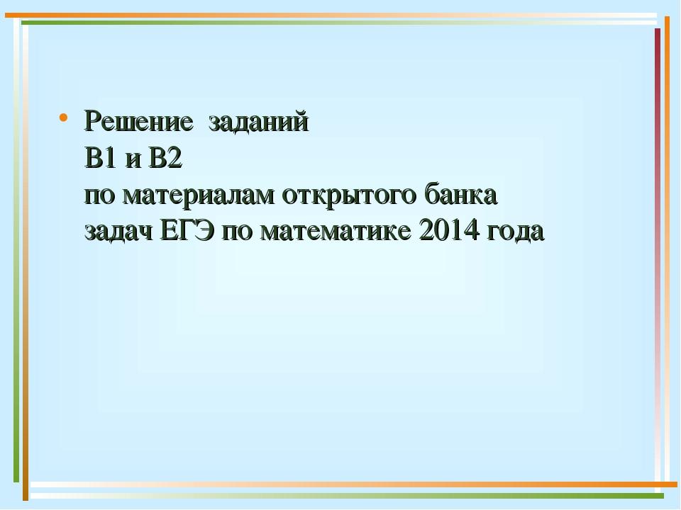 Решение заданий В1 и В2 по материалам открытого банка задач ЕГЭ по математике...