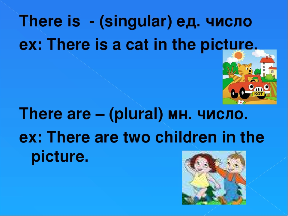 There is - (singular) ед. число ex: There is a cat in the picture. There are...