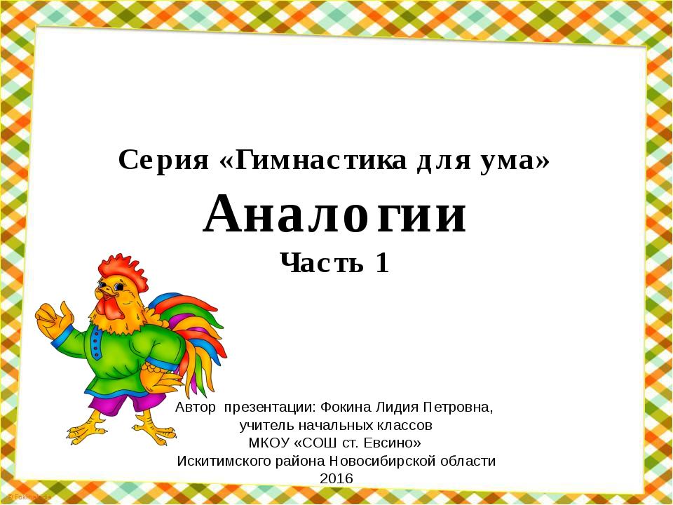 Серия «Гимнастика для ума» Аналогии Часть 1 Автор презентации: Фокина Лидия П...