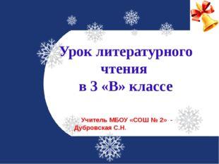 Урок литературного чтения в 3 «В» классе Учитель МБОУ «СОШ № 2» - Дубровская