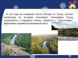 В эти годы он совершает много поездок по Уралу, изучает литературу по истори