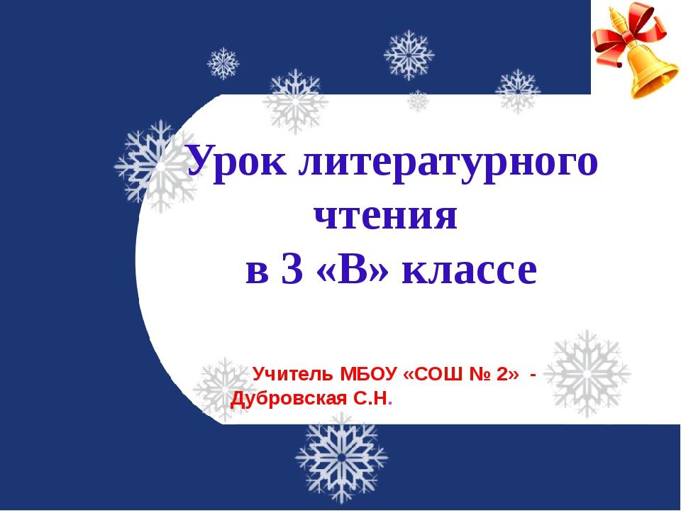Урок литературного чтения в 3 «В» классе Учитель МБОУ «СОШ № 2» - Дубровская...