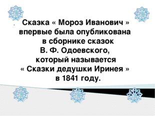 . Сказка « Мороз Иванович » впервые была опубликована в сборнике сказок В. Ф