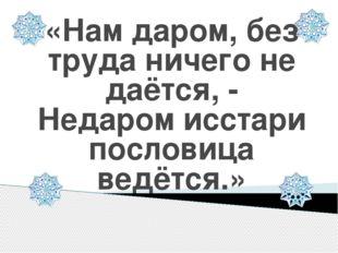 «Нам даром, без труда ничего не даётся, - Недаром исстари пословица ведётся.»