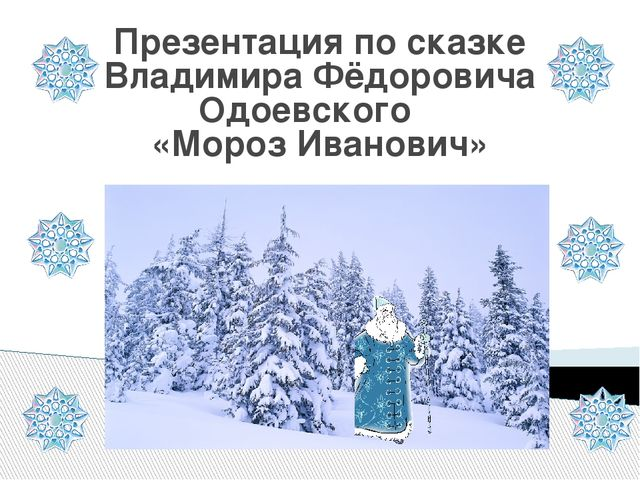 Презентация по сказке Владимира Фёдоровича Одоевского «Мороз Иванович» .
